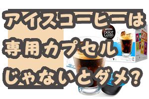 アイスコーヒーは 専用カプセル じゃないとダメ?