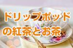 ドリップポッドの紅茶とお茶