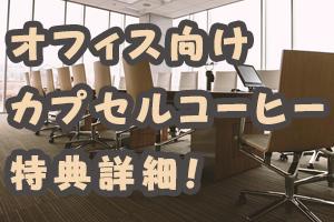 オフィス向け カプセルコーヒー 特典詳細!