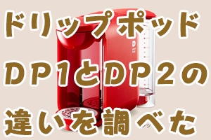 ドリップポッド DP1とDP2の 違いを調べた